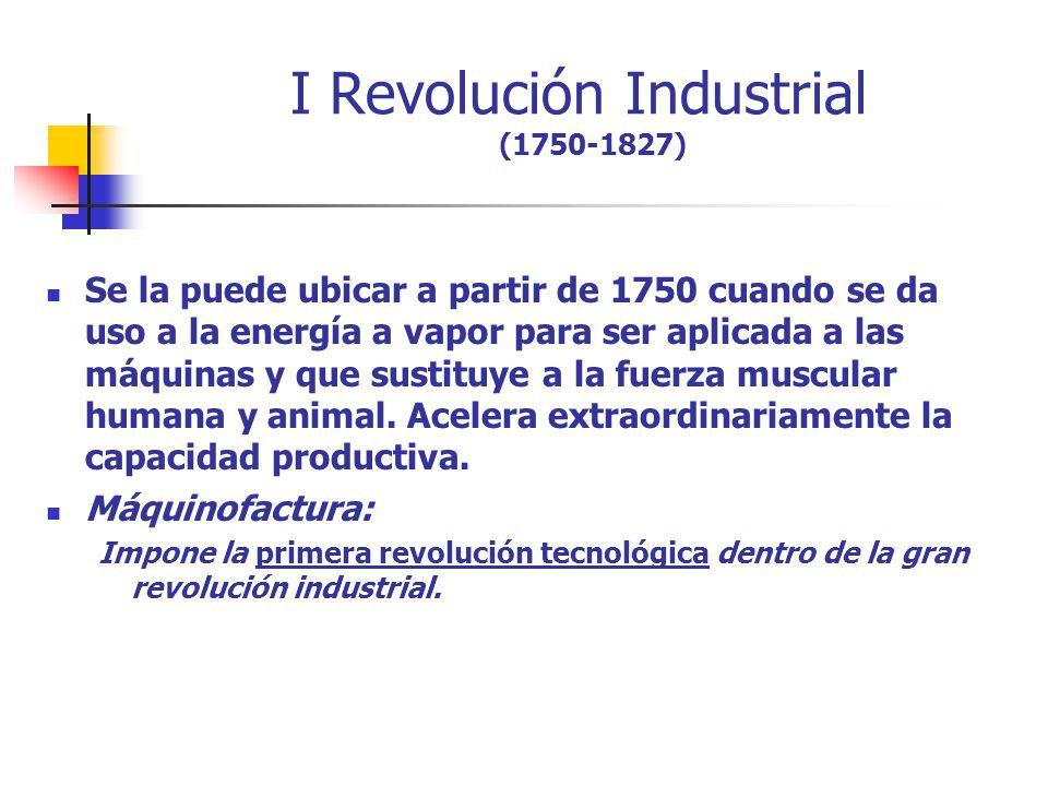 I Revolución Industrial (1750-1827) Se la puede ubicar a partir de 1750 cuando se da uso a la energía a vapor para ser aplicada a las máquinas y que s