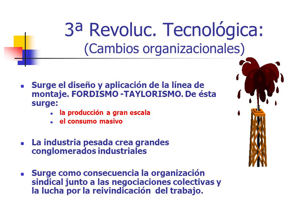 3ª Revoluc. Tecnológica: (Cambios organizacionales) Surge el diseño y aplicación de la línea de montaje. FORDISMO -TAYLORISMO. De ésta surge: la produ
