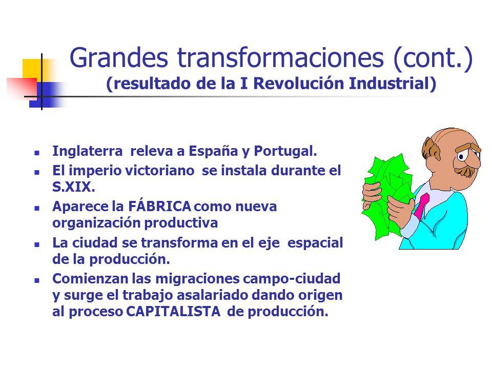Grandes transformaciones (cont.) (resultado de la I Revolución Industrial) Inglaterra releva a España y Portugal. El imperio victoriano se instala dur