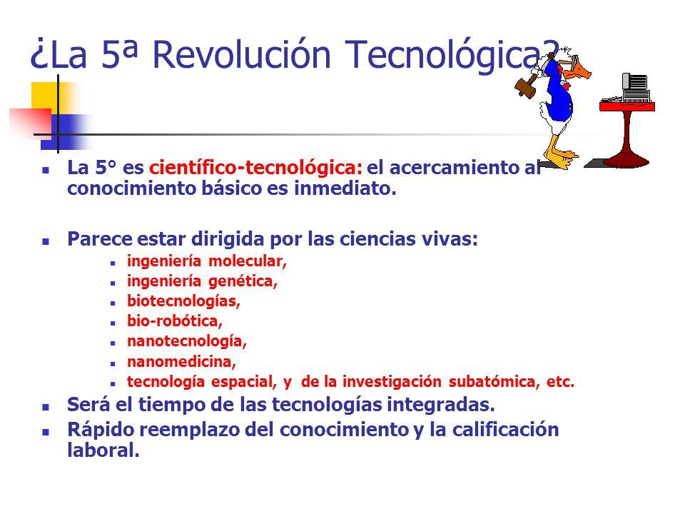 ¿ La 5ª Revolución Tecnológica? La 5° es científico-tecnológica: el acercamiento al conocimiento básico es inmediato. Parece estar dirigida por las ci