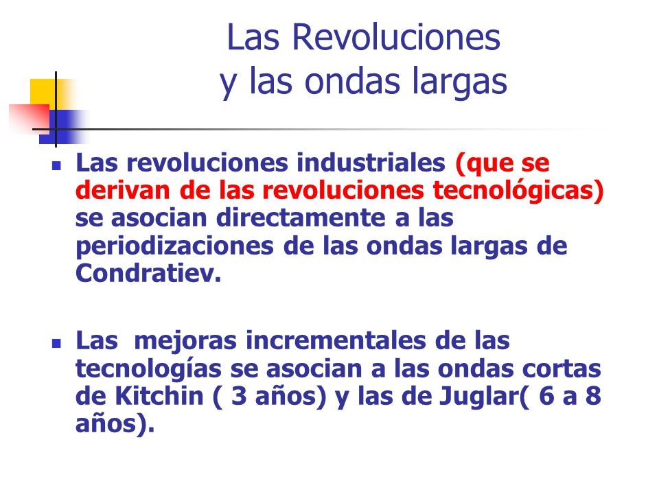 Las Revoluciones y las ondas largas Las revoluciones industriales (que se derivan de las revoluciones tecnológicas) se asocian directamente a las peri