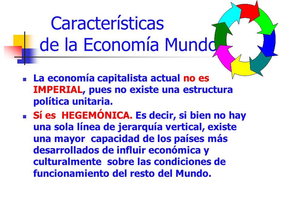 Características de la Economía Mundo La economía capitalista actual no es IMPERIAL, pues no existe una estructura política unitaria. Sí es HEGEMÓNICA.