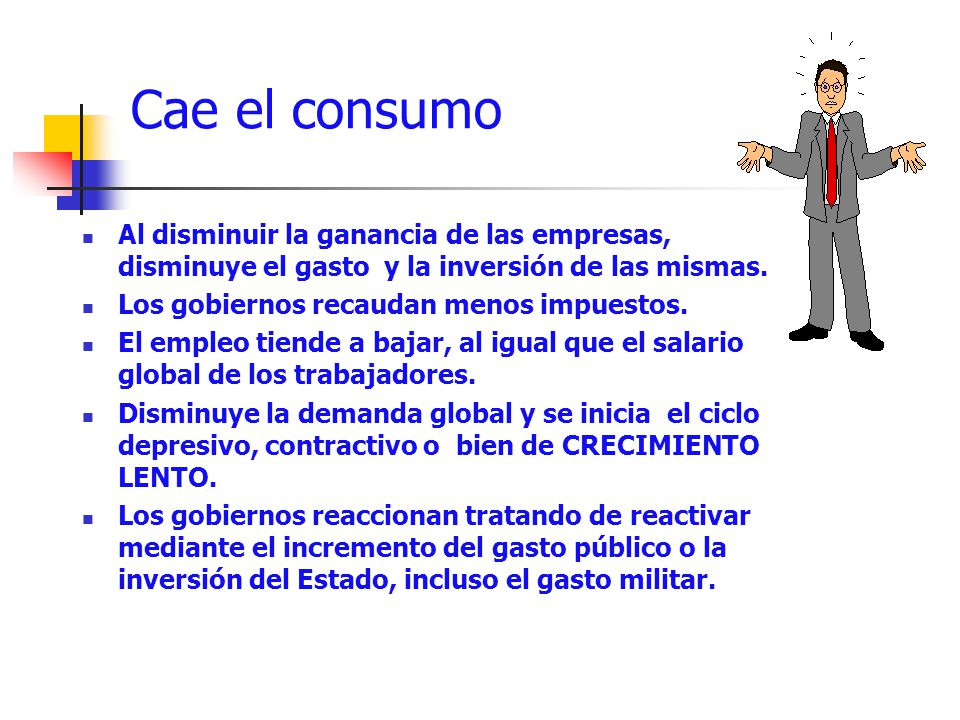 Cae el consumo Al disminuir la ganancia de las empresas, disminuye el gasto y la inversión de las mismas. Los gobiernos recaudan menos impuestos. El e