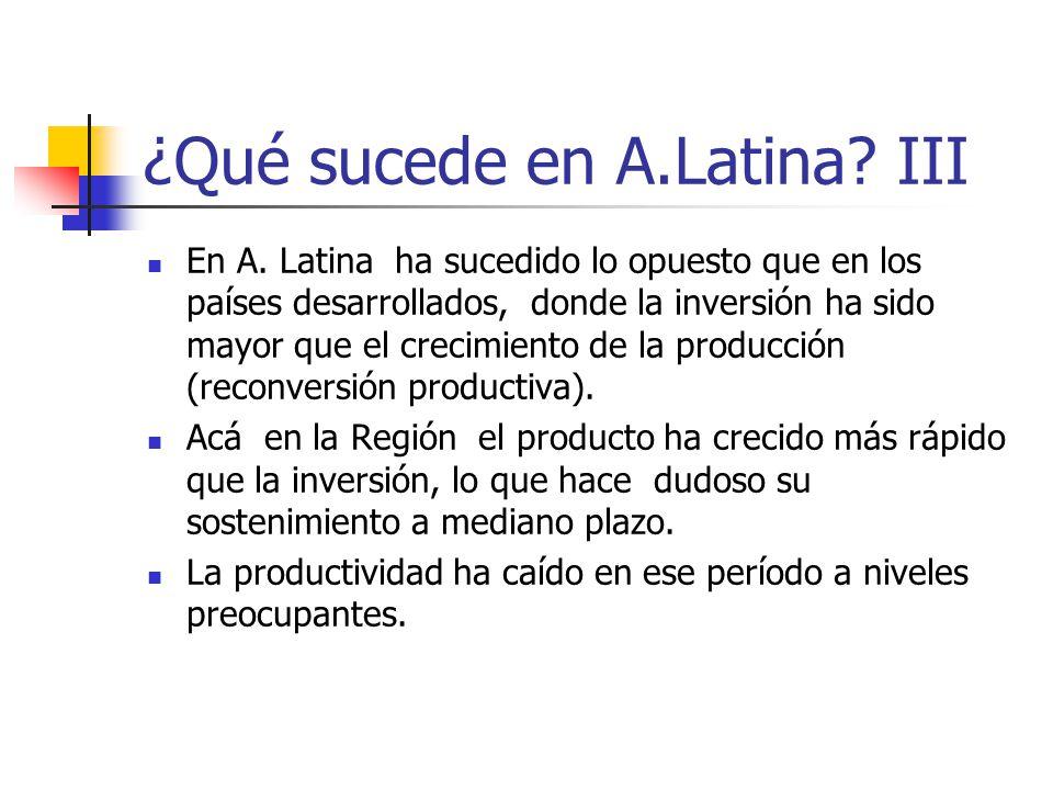¿Qué sucede en A.Latina? III En A. Latina ha sucedido lo opuesto que en los países desarrollados, donde la inversión ha sido mayor que el crecimiento