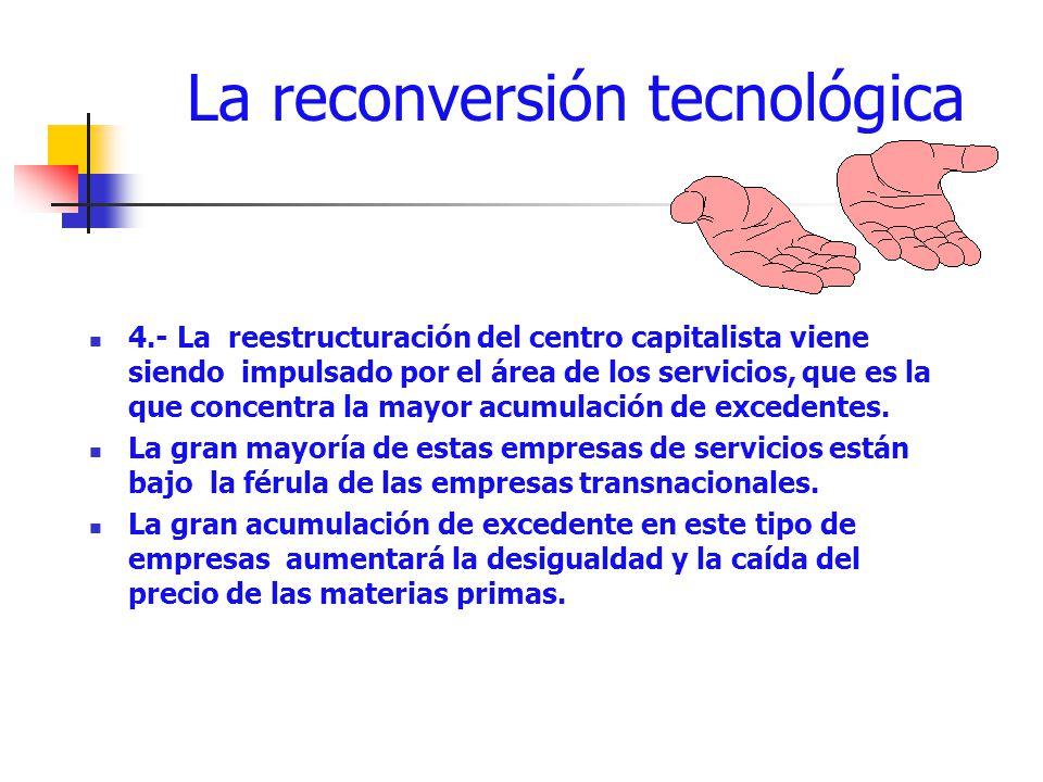 La reconversión tecnológica 4.- La reestructuración del centro capitalista viene siendo impulsado por el área de los servicios, que es la que concentr
