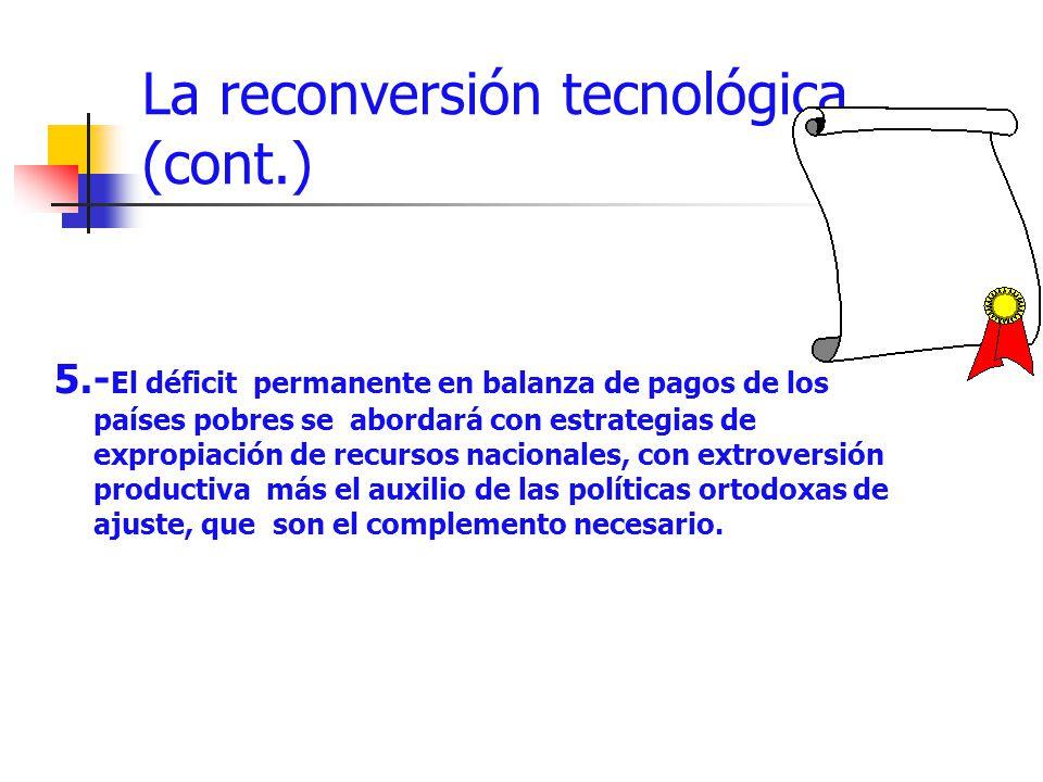 La reconversión tecnológica (cont.) 5.- El déficit permanente en balanza de pagos de los países pobres se abordará con estrategias de expropiación de