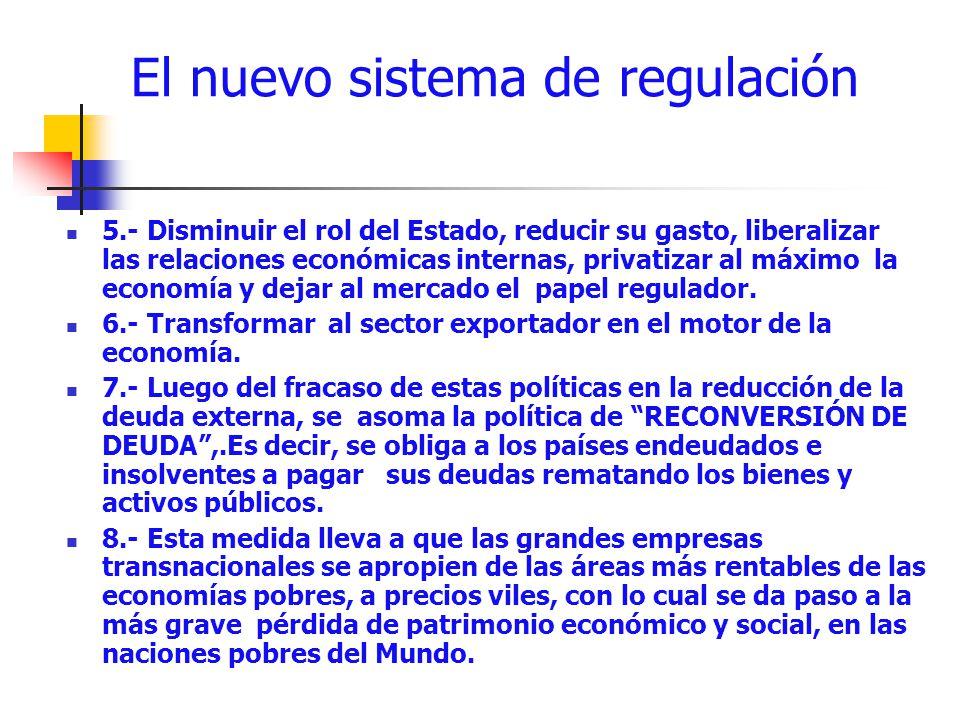 El nuevo sistema de regulación 5.- Disminuir el rol del Estado, reducir su gasto, liberalizar las relaciones económicas internas, privatizar al máximo