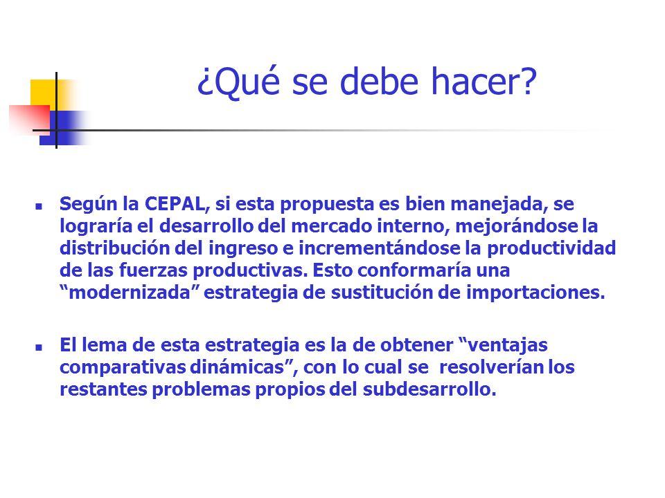 ¿Qué se debe hacer? Según la CEPAL, si esta propuesta es bien manejada, se lograría el desarrollo del mercado interno, mejorándose la distribución del