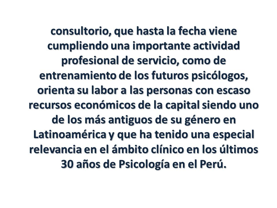 consultorio, que hasta la fecha viene cumpliendo una importante actividad profesional de servicio, como de entrenamiento de los futuros psicólogos, orienta su labor a las personas con escaso recursos económicos de la capital siendo uno de los más antiguos de su género en Latinoamérica y que ha tenido una especial relevancia en el ámbito clínico en los últimos 30 años de Psicología en el Perú.