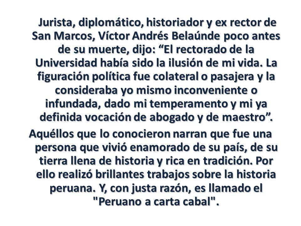 Jurista, diplomático, historiador y ex rector de San Marcos, Víctor Andrés Belaúnde poco antes de su muerte, dijo: El rectorado de la Universidad había sido la ilusión de mi vida.