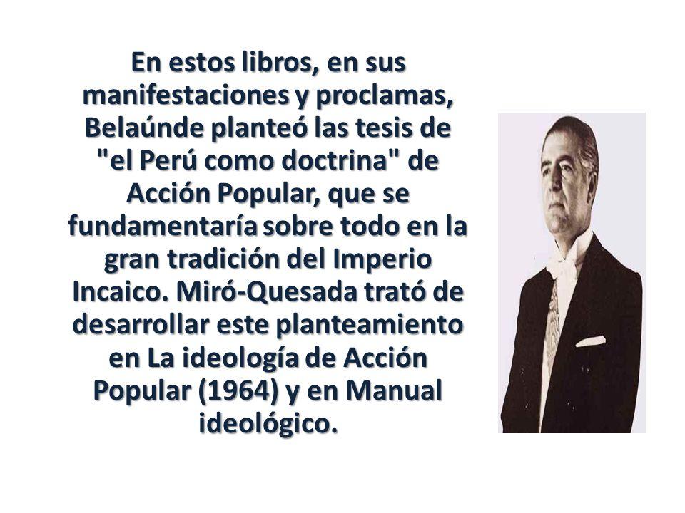 En estos libros, en sus manifestaciones y proclamas, Belaúnde planteó las tesis de el Perú como doctrina de Acción Popular, que se fundamentaría sobre todo en la gran tradición del Imperio Incaico.