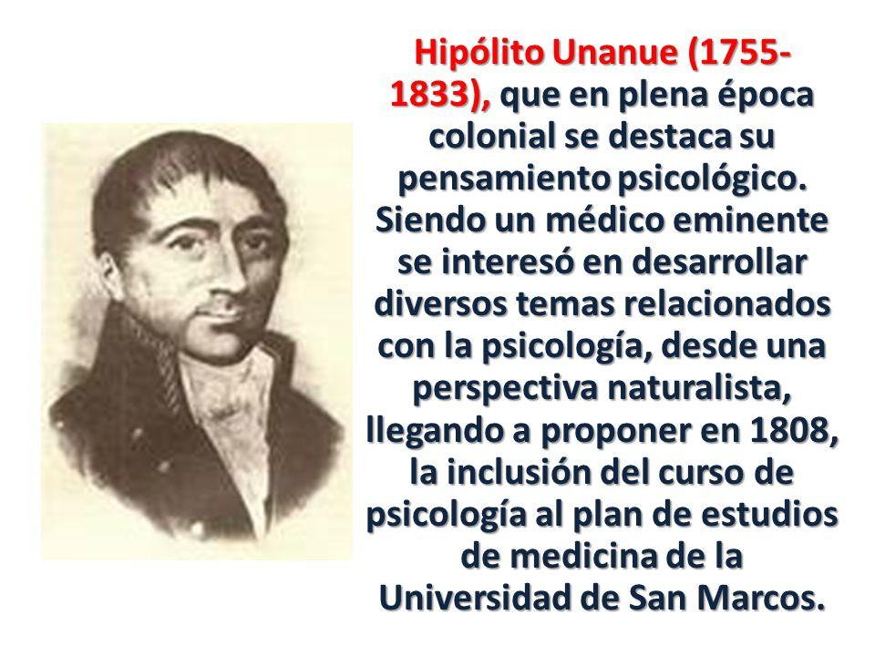 Hipólito Unanue (1755- 1833), que en plena época colonial se destaca su pensamiento psicológico.