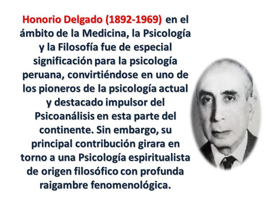 Honorio Delgado (1892-1969) en el ámbito de la Medicina, la Psicología y la Filosofía fue de especial significación para la psicología peruana, convirtiéndose en uno de los pioneros de la psicología actual y destacado impulsor del Psicoanálisis en esta parte del continente.