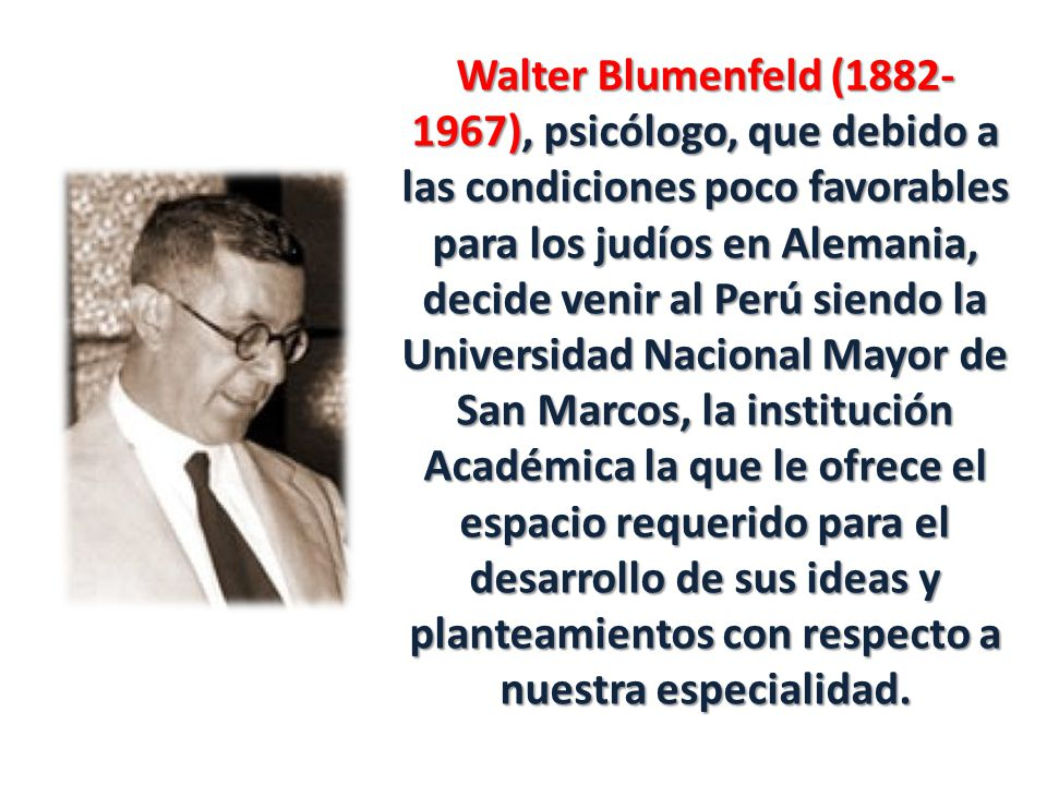 Walter Blumenfeld (1882- 1967), psicólogo, que debido a las condiciones poco favorables para los judíos en Alemania, decide venir al Perú siendo la Universidad Nacional Mayor de San Marcos, la institución Académica la que le ofrece el espacio requerido para el desarrollo de sus ideas y planteamientos con respecto a nuestra especialidad.