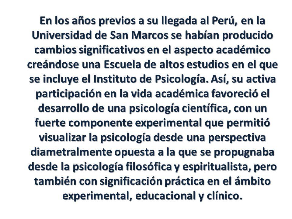 En los años previos a su llegada al Perú, en la Universidad de San Marcos se habían producido cambios significativos en el aspecto académico creándose una Escuela de altos estudios en el que se incluye el Instituto de Psicología.