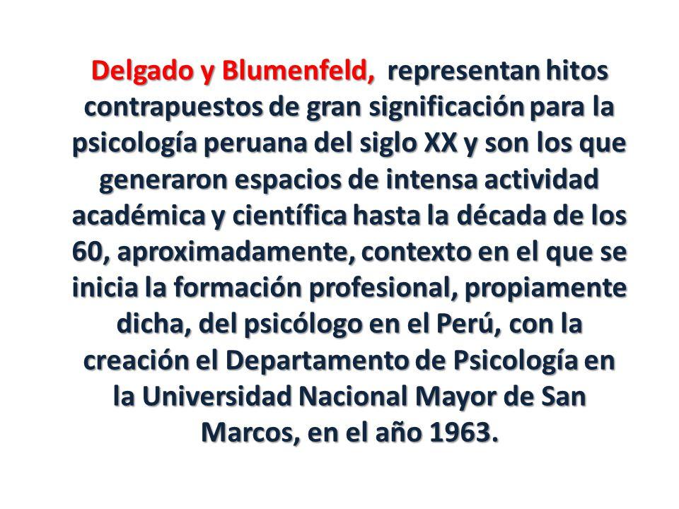 Delgado y Blumenfeld, representan hitos contrapuestos de gran significación para la psicología peruana del siglo XX y son los que generaron espacios de intensa actividad académica y científica hasta la década de los 60, aproximadamente, contexto en el que se inicia la formación profesional, propiamente dicha, del psicólogo en el Perú, con la creación el Departamento de Psicología en la Universidad Nacional Mayor de San Marcos, en el año 1963.