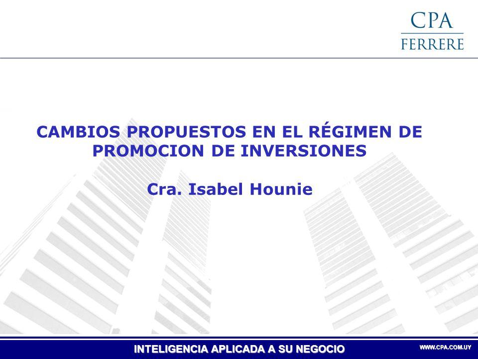 INTELIGENCIA APLICADA A SU NEGOCIO WWW.CPA.COM.UY WWW.CPA.COM.UY CAMBIOS PROPUESTOS EN EL RÉGIMEN DE PROMOCION DE INVERSIONES Cra. Isabel Hounie