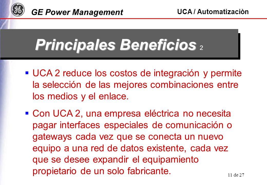 GE Power Management UCA / Automatizaciòn 11 de 27 Principales Beneficios Principales Beneficios 2 UCA 2 reduce los costos de integración y permite la selección de las mejores combinaciones entre los medios y el enlace.
