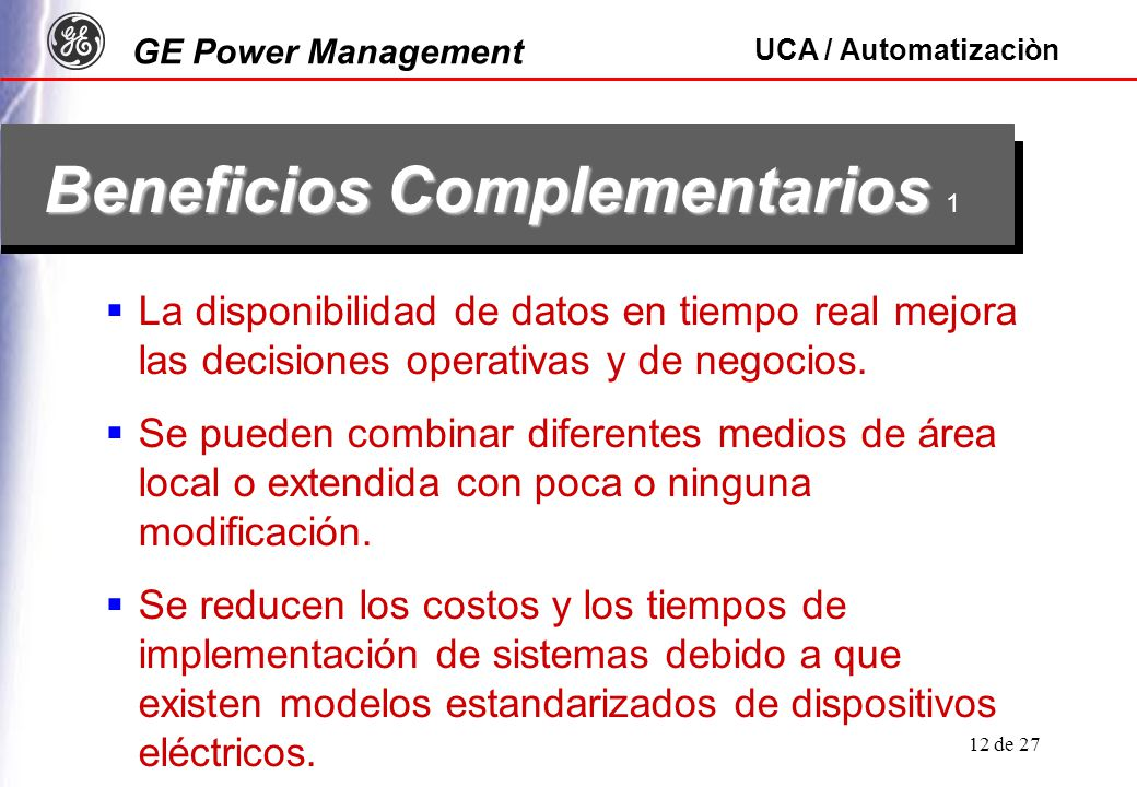 GE Power Management UCA / Automatizaciòn 12 de 27 Beneficios Complementarios Beneficios Complementarios 1 La disponibilidad de datos en tiempo real me
