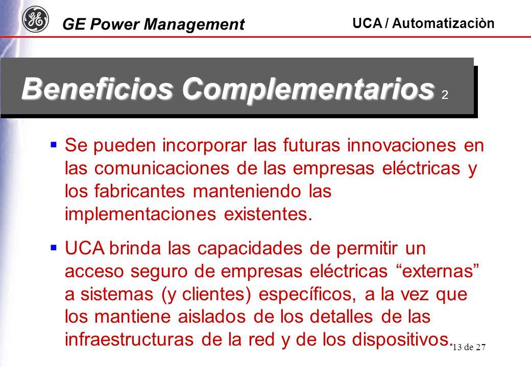 GE Power Management UCA / Automatizaciòn 13 de 27 Beneficios Complementarios Beneficios Complementarios 2 Se pueden incorporar las futuras innovaciones en las comunicaciones de las empresas eléctricas y los fabricantes manteniendo las implementaciones existentes.