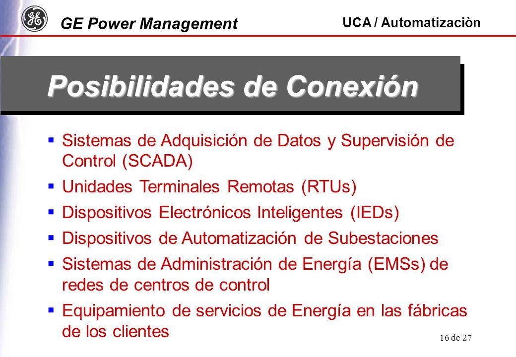 GE Power Management UCA / Automatizaciòn 16 de 27 Posibilidades de Conexión Sistemas de Adquisición de Datos y Supervisión de Control (SCADA) Unidades Terminales Remotas (RTUs) Dispositivos Electrónicos Inteligentes (IEDs) Dispositivos de Automatización de Subestaciones Sistemas de Administración de Energía (EMSs) de redes de centros de control Equipamiento de servicios de Energía en las fábricas de los clientes