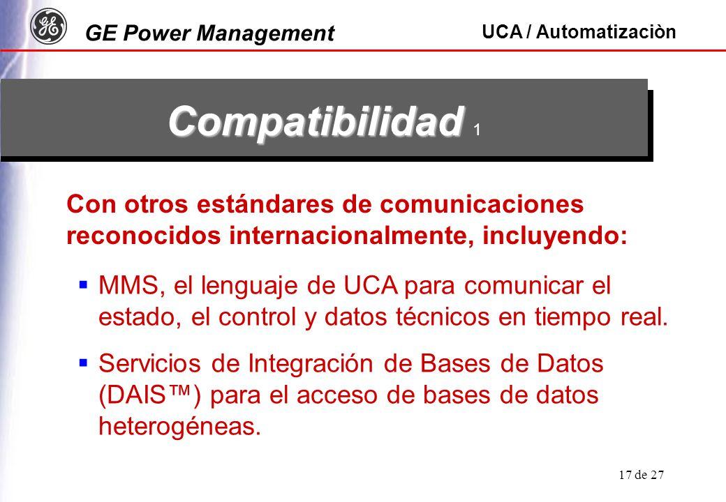 GE Power Management UCA / Automatizaciòn 17 de 27 Compatibilidad Compatibilidad 1 Con otros estándares de comunicaciones reconocidos internacionalmente, incluyendo: MMS, el lenguaje de UCA para comunicar el estado, el control y datos técnicos en tiempo real.