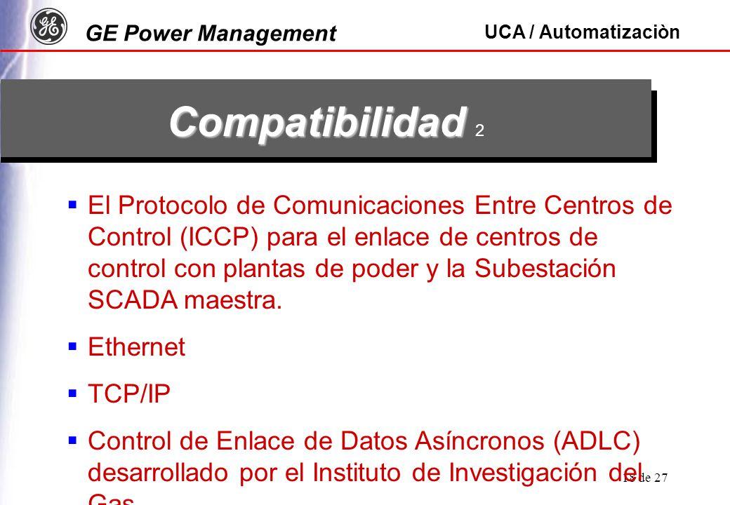 GE Power Management UCA / Automatizaciòn 18 de 27 Compatibilidad Compatibilidad 2 El Protocolo de Comunicaciones Entre Centros de Control (ICCP) para el enlace de centros de control con plantas de poder y la Subestación SCADA maestra.