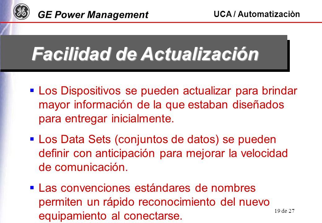 GE Power Management UCA / Automatizaciòn 19 de 27 Facilidad de Actualización Los Dispositivos se pueden actualizar para brindar mayor información de la que estaban diseñados para entregar inicialmente.