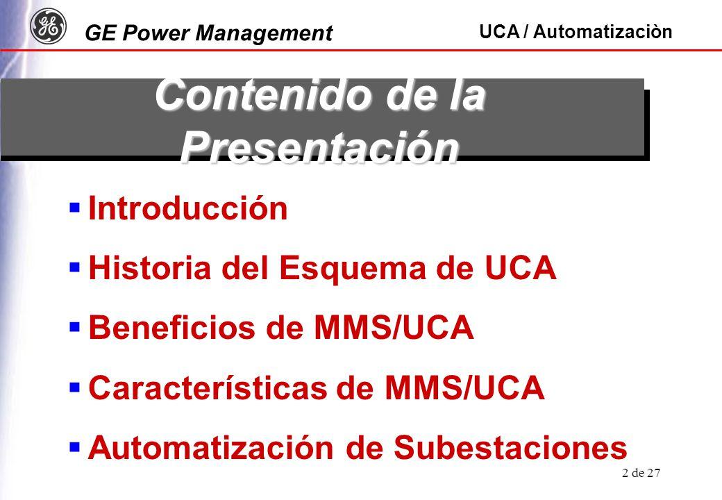 GE Power Management UCA / Automatizaciòn 2 de 27 Contenido de la Presentación Introducción Historia del Esquema de UCA Beneficios de MMS/UCA Características de MMS/UCA Automatización de Subestaciones