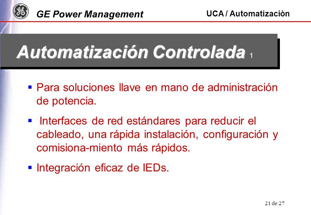GE Power Management UCA / Automatizaciòn 21 de 27 Automatización Controlada Automatización Controlada 1 Para soluciones llave en mano de administración de potencia.