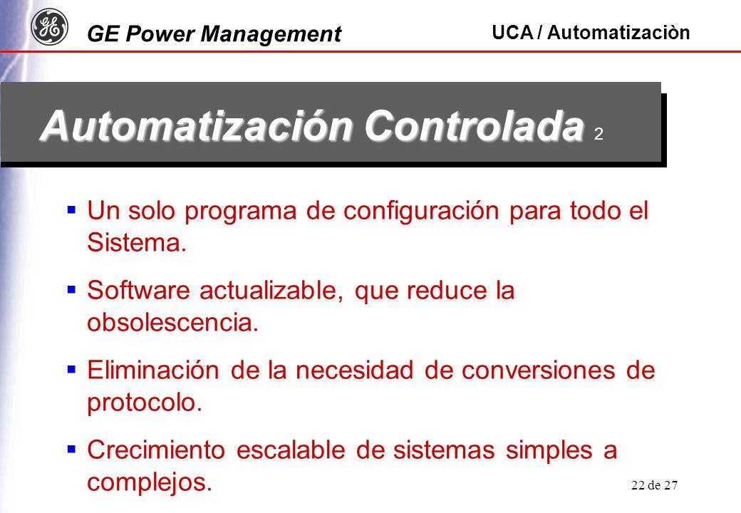 GE Power Management UCA / Automatizaciòn 22 de 27 Automatización Controlada Automatización Controlada 2 Un solo programa de configuración para todo el Sistema.