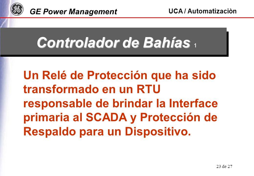 GE Power Management UCA / Automatizaciòn 23 de 27 Controlador de Bahías Controlador de Bahías 1 Un Relé de Protección que ha sido transformado en un RTU responsable de brindar la Interface primaria al SCADA y Protección de Respaldo para un Dispositivo.