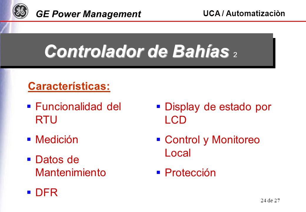GE Power Management UCA / Automatizaciòn 24 de 27 Controlador de Bahías Controlador de Bahías 2 Características: Funcionalidad del RTU Medición Datos de Mantenimiento DFR Display de estado por LCD Control y Monitoreo Local Protección