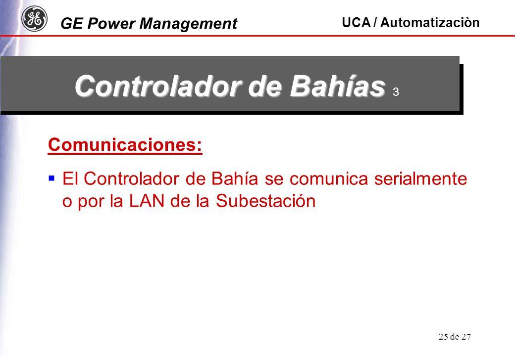 GE Power Management UCA / Automatizaciòn 25 de 27 Controlador de Bahías Controlador de Bahías 3 Comunicaciones: El Controlador de Bahía se comunica serialmente o por la LAN de la Subestación
