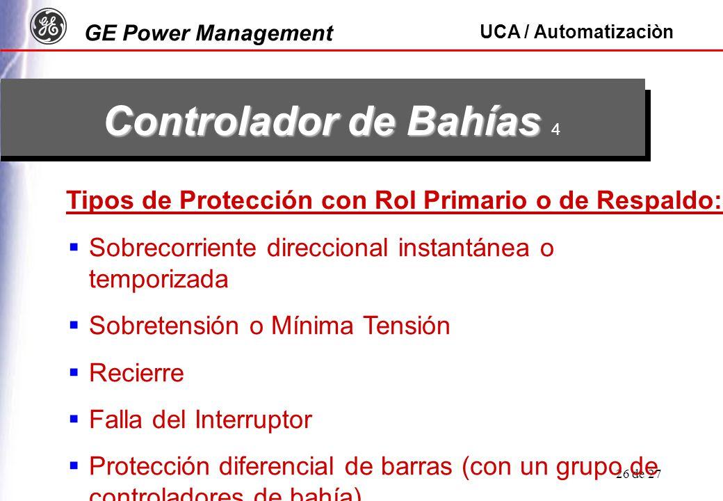 GE Power Management UCA / Automatizaciòn 26 de 27 Controlador de Bahías Controlador de Bahías 4 Tipos de Protección con Rol Primario o de Respaldo: Sobrecorriente direccional instantánea o temporizada Sobretensión o Mínima Tensión Recierre Falla del Interruptor Protección diferencial de barras (con un grupo de controladores de bahía)