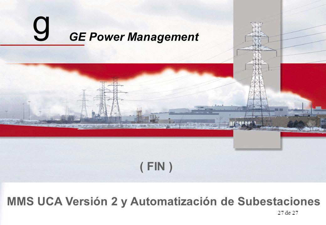 GE Power Management UCA / Automatizaciòn 27 de 27 g MMS UCA Versión 2 y Automatización de Subestaciones GE Power Management ( FIN )