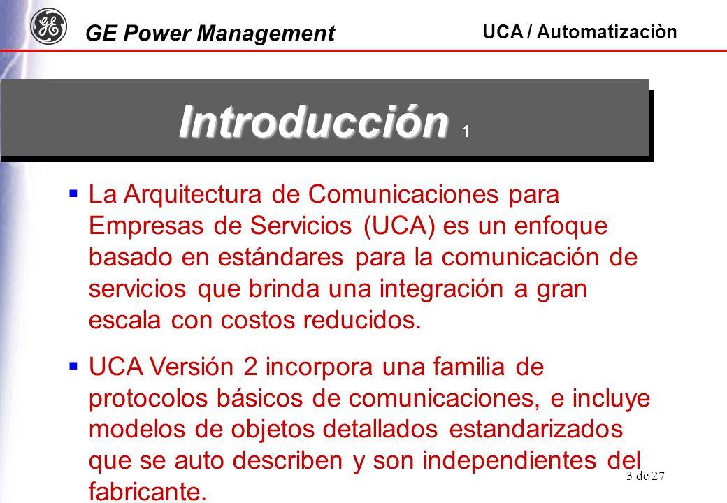 GE Power Management UCA / Automatizaciòn 3 de 27 La Arquitectura de Comunicaciones para Empresas de Servicios (UCA) es un enfoque basado en estándares para la comunicación de servicios que brinda una integración a gran escala con costos reducidos.