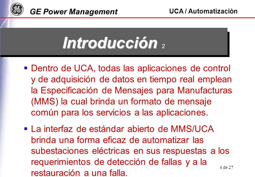 GE Power Management UCA / Automatizaciòn 4 de 27 Dentro de UCA, todas las aplicaciones de control y de adquisición de datos en tiempo real emplean la Especificación de Mensajes para Manufacturas (MMS) la cual brinda un formato de mensaje común para los servicios a las aplicaciones.
