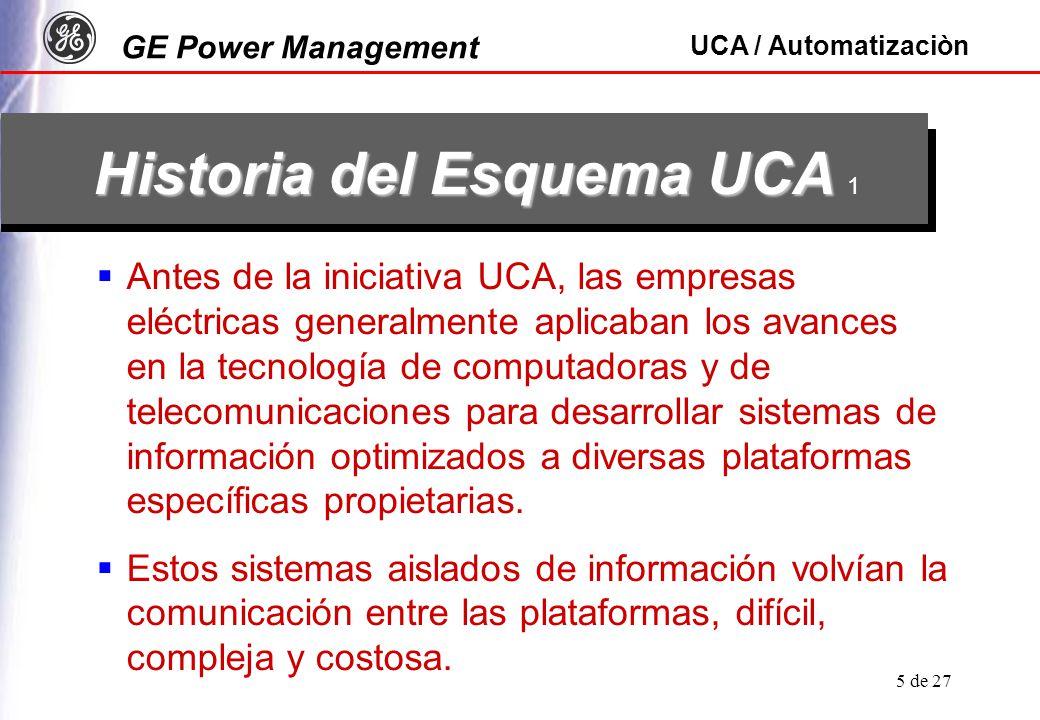 GE Power Management UCA / Automatizaciòn 5 de 27 Historia del Esquema UCA Historia del Esquema UCA 1 Antes de la iniciativa UCA, las empresas eléctricas generalmente aplicaban los avances en la tecnología de computadoras y de telecomunicaciones para desarrollar sistemas de información optimizados a diversas plataformas específicas propietarias.