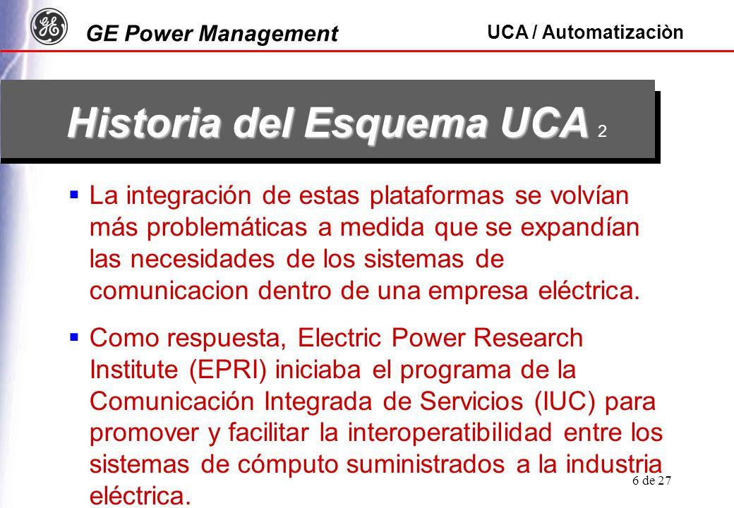 GE Power Management UCA / Automatizaciòn 7 de 27 Historia del Esquema UCA Historia del Esquema UCA 3 En 1988 bajo el programa IUC, el proyecto UCA lanzó una arquitectura de comunicaciones estándar lo que originó UCA Versión 1.0, para copar las necesidades de la industria eléctrica.