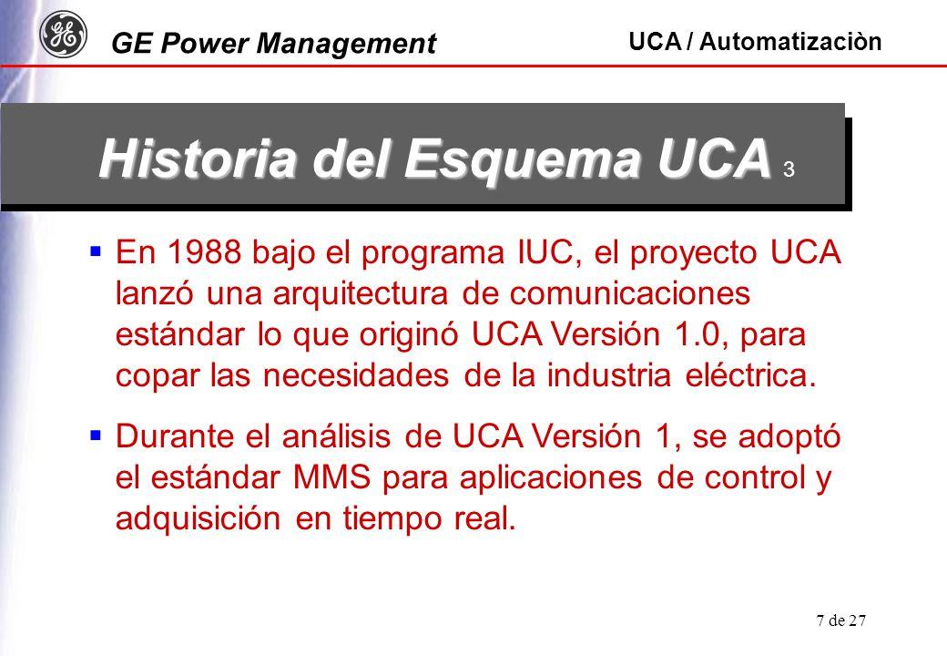 GE Power Management UCA / Automatizaciòn 8 de 27 Historia del Esquema UCA Historia del Esquema UCA 4 Dada la amplia generalidad de MMS sin importar los dispositivos de campo, la adopción de la industria del UCA Versión 1 fue limitada, ocasionando una falta de interoperatividad adecuada.