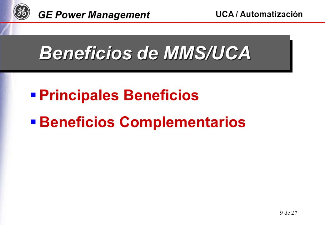 GE Power Management UCA / Automatizaciòn 9 de 27 Beneficios de MMS/UCA Principales Beneficios Beneficios Complementarios