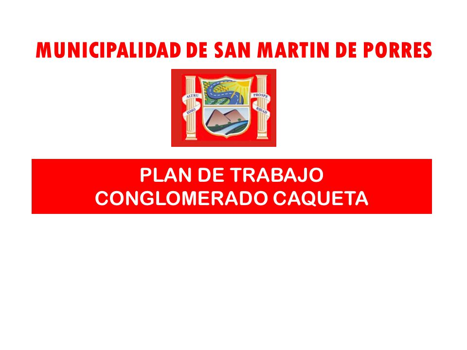 Municipalidad de San Martin de Porres Plan de Acción del Conglomerado Caquetá PLAN DE TRABAJO CONGLOMERADO CAQUETA MUNICIPALIDAD DE SAN MARTIN DE PORR