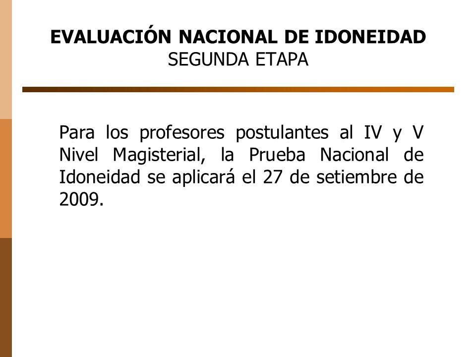 EVALUACIÓN NACIONAL DE IDONEIDAD SEGUNDA ETAPA Para los profesores postulantes al IV y V Nivel Magisterial, la Prueba Nacional de Idoneidad se aplicará el 27 de setiembre de 2009.