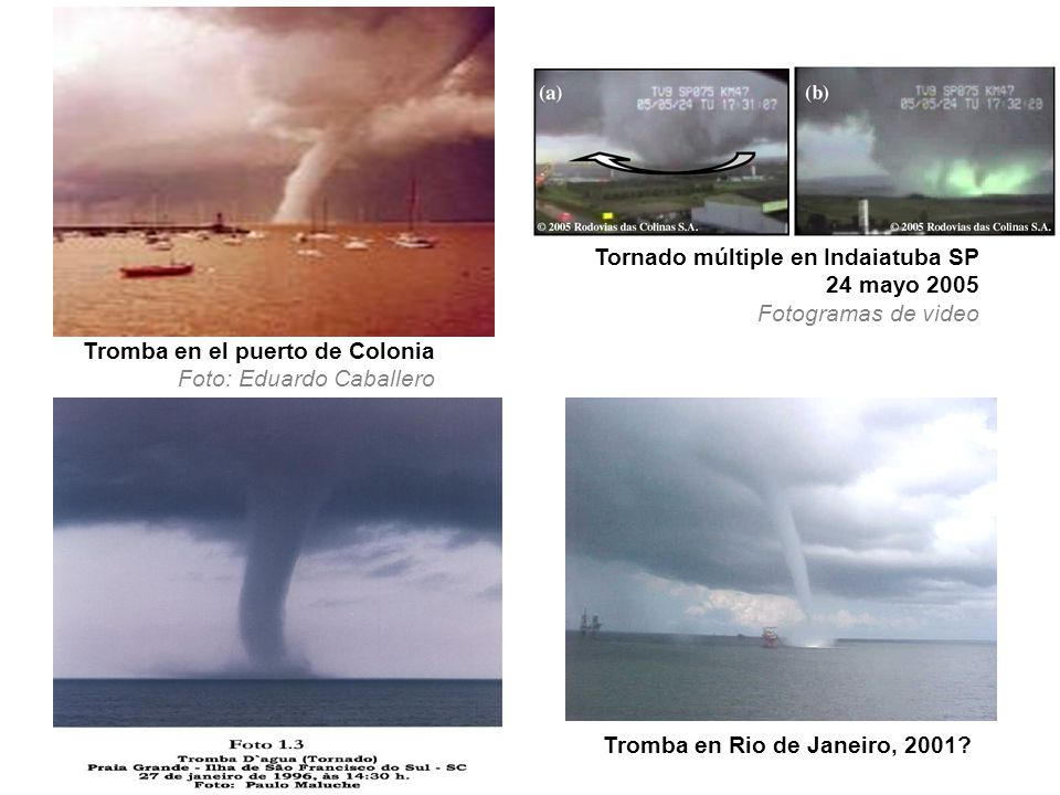 Tromba en el puerto de Colonia Foto: Eduardo Caballero Tromba en Rio de Janeiro, 2001? Tornado múltiple en Indaiatuba SP 24 mayo 2005 Fotogramas de vi