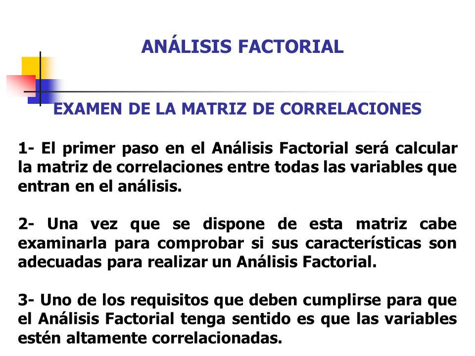 EXAMEN DE LA MATRIZ DE CORRELACIONES 1- El primer paso en el Análisis Factorial será calcular la matriz de correlaciones entre todas las variables que