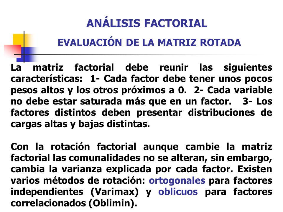 La matriz factorial debe reunir las siguientes características: 1- Cada factor debe tener unos pocos pesos altos y los otros próximos a 0. 2- Cada var