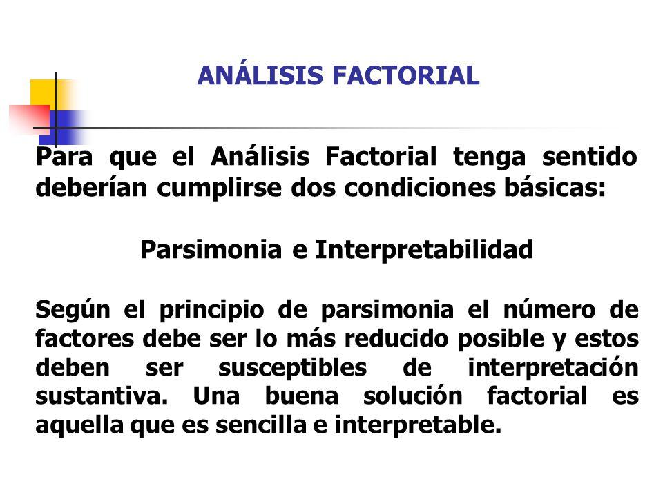 Para que el Análisis Factorial tenga sentido deberían cumplirse dos condiciones básicas: Parsimonia e Interpretabilidad Según el principio de parsimon