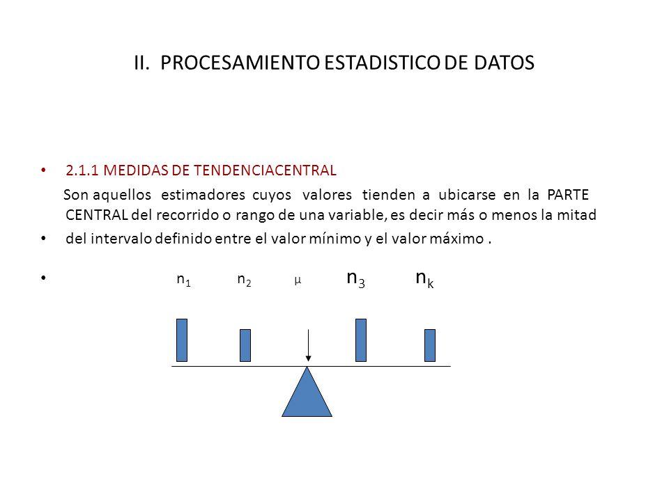 II. PROCESAMIENTO ESTADISTICO DE DATOS 2.1.1 MEDIDAS DE TENDENCIACENTRAL Son aquellos estimadores cuyos valores tienden a ubicarse en la PARTE CENTRAL