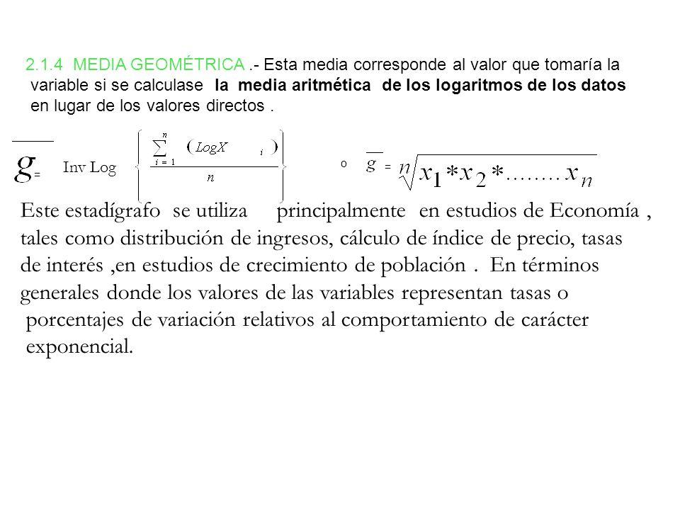 2.1.4 MEDIA GEOMÉTRICA.- Esta media corresponde al valor que tomaría la variable si se calculase la media aritmética de los logaritmos de los datos en